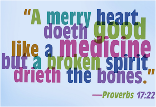 "A merry heart is still good medicine! ""A merry heart doeth good like a medicine: but a broken spirit drieth the bone"" (Proverbs 17:22)."