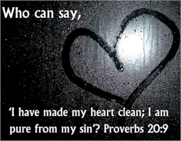 "Proverbs 20:9: ""Who can say, 'I have made my heart clean, I am pure from my sin?'"" Cleanse your heart and be pure from sin by being baptized into Christ."